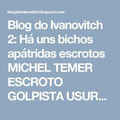 Blog do Ivanovitch 2: Há uns bichos apátridas escrotos  MICHEL TEMER ESCROTO GOLPISTA USURPADOR: A PATERNIDADE DA TRANSPOSIÇÃO DO SÃO FRANCISCO É DO LULA E DA DILMA, E NINGUÉM TIRA, ARRUMA OUTRA!