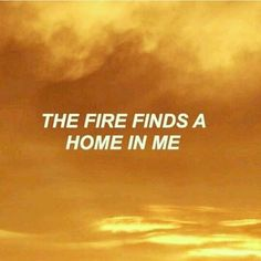 """The fire finds a home in me"""