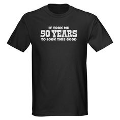 "black t-shirt with ""It took me 50 years to look this good"" text  http://tenmania.com/funny-50th-birthday-gift-ideas/"