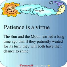 Patience is a virtue. The Sun and the Moon learned a long time ago that if they patiently waited for its turn, they will both have their chance to shine.