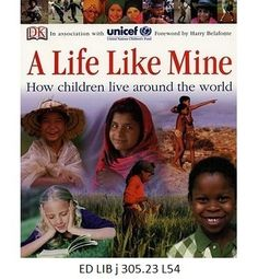 A Life Life Mine: How Children Live Around the World - UNICEF. Looks at what life is like for children of different countries and how each child can fulfill his or her hopes and ambitions no matter how little or much their human rights are infringed.