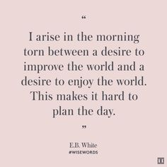 """I arise in the morning torn between a desire to improve the world and a desire to enjoy the world. This makes it hard to plan the day."" — E.B. White #WiseWords"