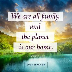 We are all family, and the planet is our home.