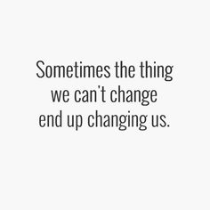 ''Sometimes the thing we can't change end up changing us.''