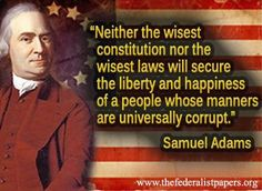 Neither the wisest constitution nor the wisest laws will secure the liberty and happiness of a people whose manners are universally corrupt. – Samuel Adams