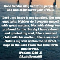 """Good Wednesday beautiful people of God and Jesus loves you! 8/19/15  """"Lord, my heart is not haughty, Nor my eyes lofty. Neither do I concern myself with great matters, Nor with things too profound for me. Surely I have calmed and quieted my soul, Like a weaned child with his mother; Like a weaned child is my soul within me. O Israel, hope in the Lord From this time forth and forever."""" (Psalms 131:1-3) @LadyFounaAB"""