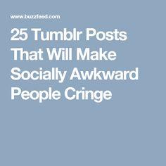 25 Tumblr Posts That Will Make Socially Awkward People Cringe