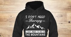 Love Mountains Sweatshirt from Love The Mountains &lts  , a custom product made just for you by Teespring. With world-class production and customer support, your satisfaction is guaranteed. - I Don't Need   Therapy  I Just Need To Go To...