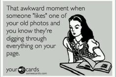 """That awkward moment when someone 'likes' one of your old photos and you know they're digging through everything on your page."""