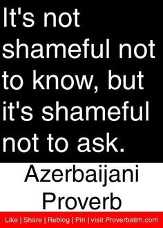 It's not shameful not to know, but it's shameful not to ask. - Azerbaijani Proverb #proverbs #quotes