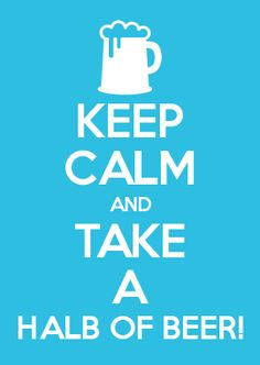 KEEP CALM AND TAKE A HALB OF BEER!