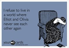 I refuse to live in a world where Elliot and Olivia never see each other againVia someecards