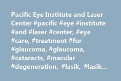 Pacific Eye Institute and Laser Center #pacific #eye #institute #and #laser #center, #eye #care, #treatment #for #glaucoma, #glaucoma, #cataracts, #macular #degeneration, #lasik, #lasik #procedure, #lasik #centers http://miami.remmont.com/pacific-eye-institute-and-laser-center-pacific-eye-institute-and-laser-center-eye-care-treatment-for-glaucoma-glaucoma-cataracts-macular-degeneration-lasik-lasik-procedure-l/  # Quality Eye Care For Over A Quarter Of A Century Pacific Eye Institute has…
