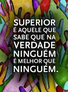 Superior é aquele que sabe que na verdade ninguém é melhor que ninguém.