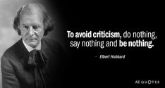 To avoid criticism, do nothing, say nothing and be nothing. Elbert Hubbard Quotes, Business Magnate, Essayist, Say More, Great Quotes, Techno, Einstein, Writer, Wisdom
