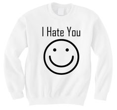I Hate You :) Crewneck – but I'll color the smile face with sharpie fabric makers.