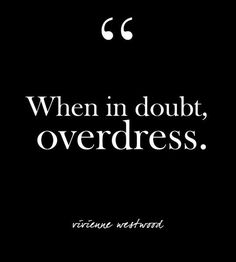"in doubt, overdress."" - Vivienne Westwood ""When in doubt, overdress."" - Vivienne Westwood - Glam Quotes for Every Fashion Lover - Photos""When in doubt, overdress."" - Vivienne Westwood - Glam Quotes for Every Fashion Lover - Photos Life Quotes Love, Great Quotes, Quotes To Live By, Me Quotes, Motivational Quotes, Style Quotes, Quotes Women, Doubt Quotes, Quotes About Doubt"