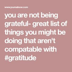 you are not being grateful- great list of things you might be doing that aren't compatable with #gratitude