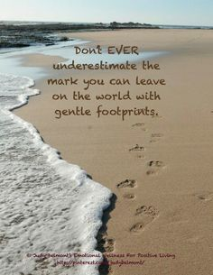 Don't ever underestimate the mark you can leave on the world with your gentle footprints