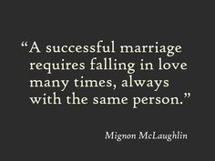 """A successful marriage requires falling in love many times, always with the same person."" Mignon McLaughlin"
