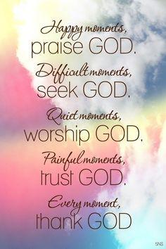 Praise GOD. Seek GOD. Worship GOD. Trust GOD. Thank GOD.