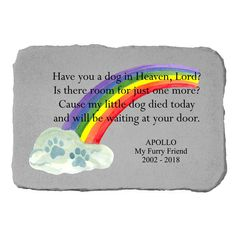 Remember your departed pet in a beautiful way with this Kay Berry Memorial Stone. This stone is adorned with a beautiful colored rainbow, and features the words Have you a dog in heaven, Lord? Is there room for just one more? Cause my little dog died today and will be waiting at your door with a colored rainbow. Features: Colored rainbow Says Have you a dog in heaven, Lord? Is there room for just one more? Cause my little dog died today and will be waiting at your door Includes: 1 Stone… Dog Quotes, Animal Quotes, Cute Quotes, Pet Grief, Wire Dog Crates, Pet Memorial Stones, Dog Died, Dog Heaven, Cute Animal Memes