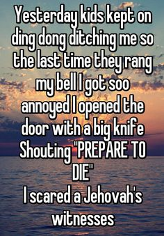 """""""Yesterday kids kept on ding dong ditching me so the last time they rang my bell I got soo annoyed I opened the door with a big knife Shouting """"PREPARE TO DIE"""" I scared a Jehovah's witnesses"""""""