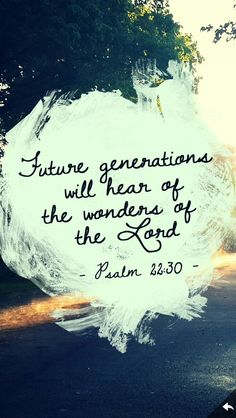 (Psalm 22:30) Posterity will serve him; future generations will be told about the Lord.