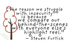 The reason we struggle with insecurity is because we compare our behind-the-scenes with everyone else's highlight reel. - Steven Furtick