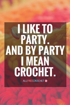 I like to party. And by party I mean crochet. Psh yea, best party ever!