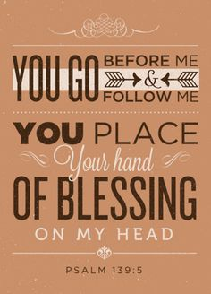 You go before me and follow me. You place your hand of blessing on my head -- Psalm 139:5
