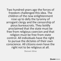 Two hundred years ago the forces of freedom challenged this idea. The children of the new enlightenment rose up to defy the tyranny of arrogant clergy and the censorship of pious bureaucrats. They boldly proclaimed that the state must be free from religious coercion and that religion must be free from state control. All individuals have the right to pursue the dictates of their own conscience. All citizens even have the right not to be religious at all. - Sherwin Wine