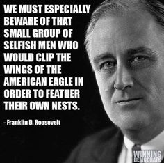 We must especially beware of the small group of selfish men who would clip the wings of the American eagle in order to further their own nests Franklin D Roosevelt Quotable Quotes, Wisdom Quotes, Quotes To Live By, Me Quotes, Thomas Jefferson, The Words, Selfish Men, Great Quotes, Inspirational Quotes