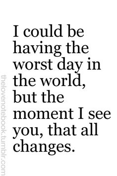 OMG!! This is sooo very very true! Just the sight of you, the sound of your voice makes ANY day good. And when you are gone.... There are no words to describe that feeling...