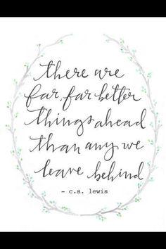 Há muito, coisas muito melhores adiante do que qualquer que deixamos para trás. C. S. Lewis