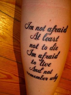 "Song Lyric Tattoos ....interesting tattoo- ""Not afraid to die...afraid to live  and not remember why"""