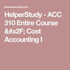 HelperStudy - ACC 310 Entire Course / Cost Accounting I