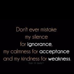 Don't ever mistake my silence for...