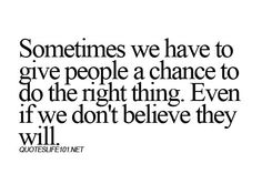 Sometimes we have to give people a chance to do the right thing. Even if we don't believe they will.