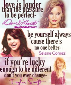Demi- Love is louder than the pressure to be perfect Selena- be yourself cuz there's no one else better Taylor- if your lucky enough to be different dont you ever change