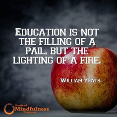 Education is not the filling of a pail but the lighting of a fire. - William Yates