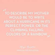 """Quote, """"To Describe My Mother Would Be to Write About a Hurricane in its Perfect Power, or the Climbing, Falling Colors of a Rainbow."""" ~Maya Angelou~ (via Paper Source on Instagram: https://www.instagram.com/p/BE7C6gOi0fL/?taken-by=papersource)"""