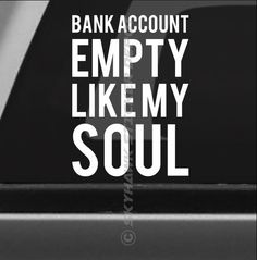 """""""Bank Account Empty Like My Soul"""" Funny Vinyl Decal / Sticker. Perfect for your Sports / Muscle Car, Truck, SUV and MORE! (The decal is only the White letters you see in the picture and has no background)."""