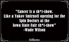 cancer is a shit-show. Like a Yakov Smirnoff opening for the Spin Doctors at the Iowa State Fair shit-show. Wade Wilson