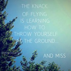 """The knack of flying is learning how to throw yourself at the ground... and miss."" --Douglas Adams"