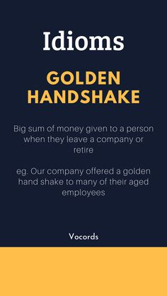 Golden Handshake ~ Big sum of money given to a person when they leave a company or retire; Our company offered a golden hand shake to many of their aged employees. Advanced English Vocabulary, Learn English Grammar, English Writing Skills, English Idioms, English Phrases, Learn English Words, Interesting English Words, Good Vocabulary Words, English Learning Spoken
