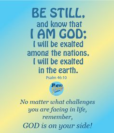 No matter what challenges you are facing in life, remember, God is on your side.Psalm 46:10 - Be still, and know that I am God; I will be exalted among the nations, I will be exalted in the earth!