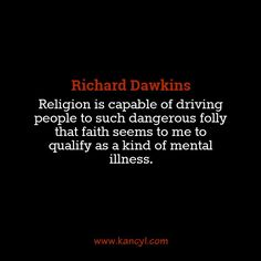 """""""Religion is capable of driving people to such dangerous folly that faith seems to me to qualify as a kind of mental illness."""", Richard Dawkins"""