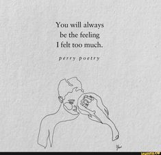 You will always be the feeling I felt too much. Moody Quotes, Soul Quotes, Sad Love Quotes, Crush Quotes, Life Quotes, Hurt Quotes, Qoutes, Poetry Books, Poetry Quotes
