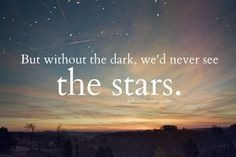 but without the dark, we'd never see the STARS